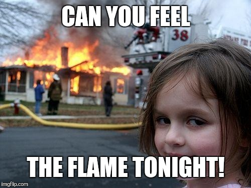 It is where you are! | CAN YOU FEEL THE FLAME TONIGHT! | image tagged in memes,disaster girl,lion king | made w/ Imgflip meme maker