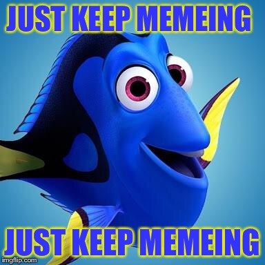 Finding Points | JUST KEEP MEMEING JUST KEEP MEMEING | image tagged in dory from finding nemo,memes,making memes,funny memes | made w/ Imgflip meme maker