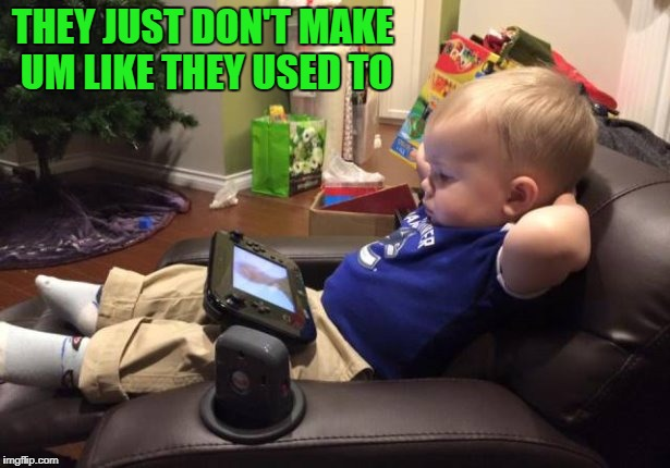 they just don't make um like they used to | THEY JUST DON'T MAKE UM LIKE THEY USED TO | image tagged in cute baby | made w/ Imgflip meme maker