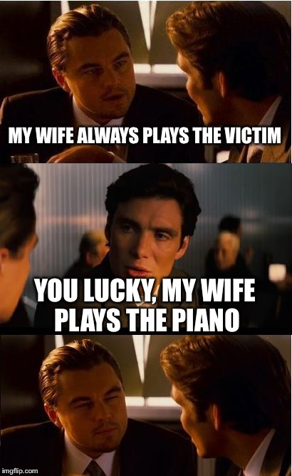 Music Week! March 5th to 11th, a Phantasmemegoric & thecoffeemaster Event | MY WIFE ALWAYS PLAYS THE VICTIM YOU LUCKY, MY WIFE PLAYS THE PIANO | image tagged in memes,inception,music week,unbreaklp,piano,victim | made w/ Imgflip meme maker