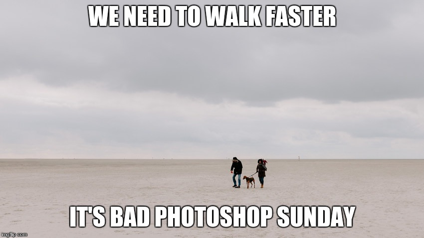 Check the comments... | WE NEED TO WALK FASTER IT'S BAD PHOTOSHOP SUNDAY | image tagged in photoshurp,bad photoshop sunday,photo of the day | made w/ Imgflip meme maker
