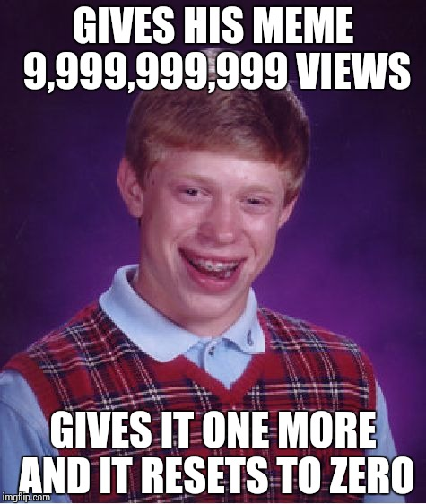 Bad Luck Brian Meme | GIVES HIS MEME 9,999,999,999 VIEWS GIVES IT ONE MORE AND IT RESETS TO ZERO | image tagged in memes,bad luck brian | made w/ Imgflip meme maker