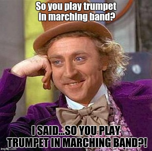 Can't hear me? Oh well | So you play trumpet in marching band? I SAID...SO YOU PLAY TRUMPET IN MARCHING BAND?! | image tagged in memes,creepy condescending wonka,dci,marching band,trumpet | made w/ Imgflip meme maker