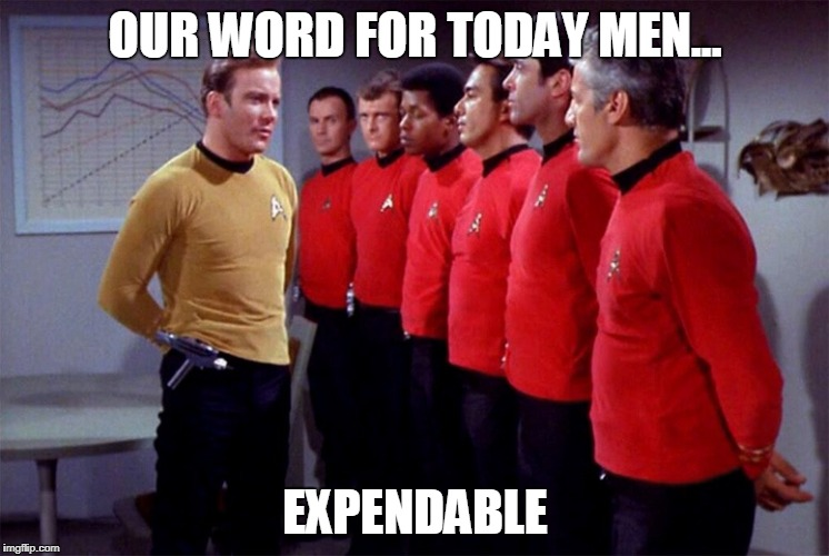 Red shirts | OUR WORD FOR TODAY MEN... EXPENDABLE | image tagged in red shirts | made w/ Imgflip meme maker