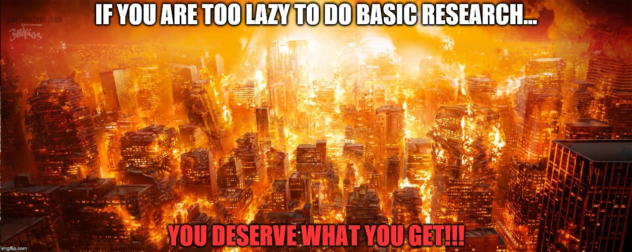 Research/Results | IF YOU ARE TOO LAZY TO DO BASIC RESEARCH... YOU DESERVE WHAT YOU GET!!! | image tagged in basic research,life lessons,you get what you deserve | made w/ Imgflip meme maker