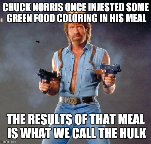 Chuck Norris Guns Meme | CHUCK NORRIS ONCE INJESTED SOME GREEN FOOD COLORING IN HIS MEAL THE RESULTS OF THAT MEAL IS WHAT WE CALL THE HULK | image tagged in memes,chuck norris guns,chuck norris | made w/ Imgflip meme maker
