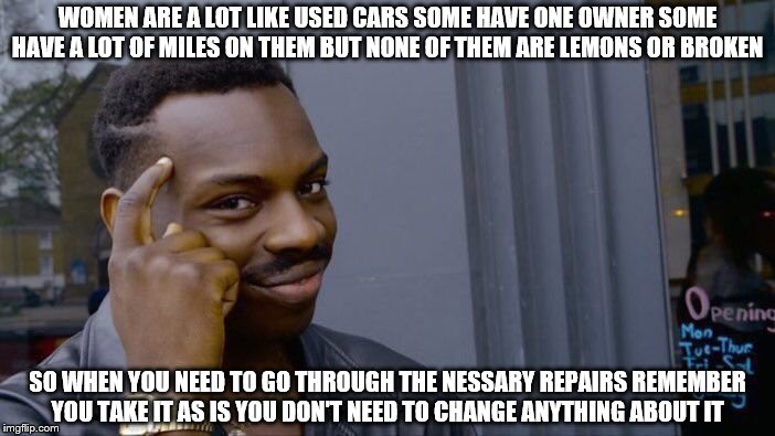 Roll Safe Think About It Meme | WOMEN ARE A LOT LIKE USED CARS SOME HAVE ONE OWNER SOME HAVE A LOT OF MILES ON THEM BUT NONE OF THEM ARE LEMONS OR BROKEN SO WHEN YOU NEED T | image tagged in memes,roll safe think about it | made w/ Imgflip meme maker