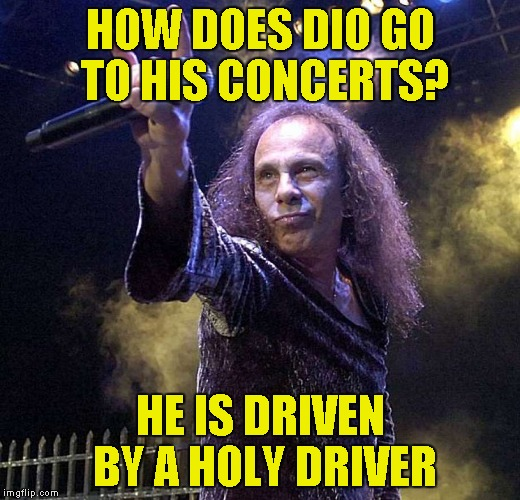 One of my older memes brought back for Metal Mania Week (March 9-16) A PowerMetalhead & DoctorDoomsday180 event | HOW DOES DIO GO TO HIS CONCERTS? HE IS DRIVEN BY A HOLY DRIVER | image tagged in memes,ronnie james dio,metal mania week,powermetalhead,funny,concert | made w/ Imgflip meme maker