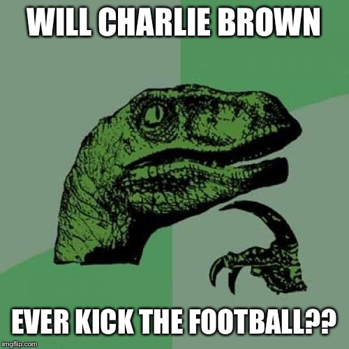 Even though the series ended, i bet Brown is still trying  | WILL CHARLIE BROWN EVER KICK THE FOOTBALL?? | image tagged in memes,philosoraptor | made w/ Imgflip meme maker