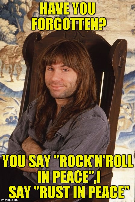 "HAVE YOU FORGOTTEN? YOU SAY ""ROCK'N'ROLL IN PEACE"",I SAY ""RUST IN PEACE"" 