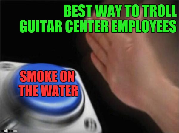 As loud as possible,5ths not parallel 4ths,extra points on a Blackmore or Yngwie signature strat | BEST WAY TO TROLL GUITAR CENTER EMPLOYEES SMOKE ON THE WATER | image tagged in memes,blank nut button,metal mania week | made w/ Imgflip meme maker