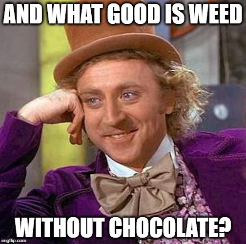 Creepy Condescending Wonka Meme | AND WHAT GOOD IS WEED WITHOUT CHOCOLATE? | image tagged in memes,creepy condescending wonka | made w/ Imgflip meme maker