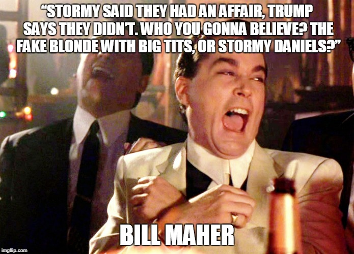"Good Fellas Hilarious Meme | ""STORMY SAID THEY HAD AN AFFAIR, TRUMP SAYS THEY DIDN'T. WHO YOU GONNA BELIEVE? THE FAKE BLONDE WITH BIG TITS, OR STORMY DANIELS?"" BILL MAHE 