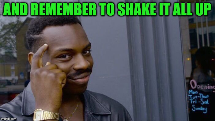 Roll Safe Think About It Meme | AND REMEMBER TO SHAKE IT ALL UP | image tagged in memes,roll safe think about it | made w/ Imgflip meme maker