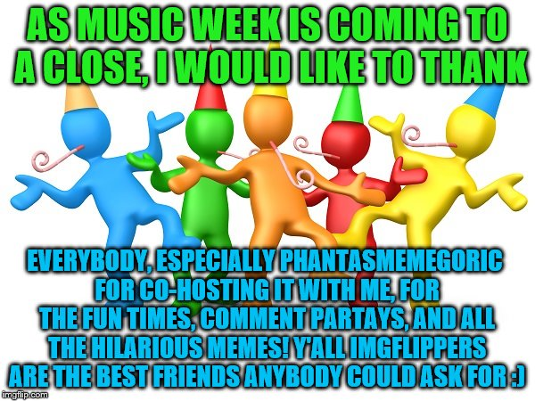Thank you all so much! Music Week! March 5-11, a Phantasmemegoric & thecoffeemaster PARTAY! | AS MUSIC WEEK IS COMING TO A CLOSE, I WOULD LIKE TO THANK EVERYBODY, ESPECIALLY PHANTASMEMEGORIC FOR CO-HOSTING IT WITH ME, FOR THE FUN TIME | image tagged in party time,music week,thank you | made w/ Imgflip meme maker