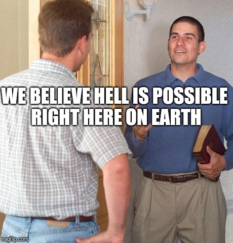 WE BELIEVE HELL IS POSSIBLE RIGHT HERE ON EARTH | made w/ Imgflip meme maker
