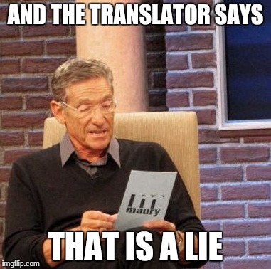 Maury Lie Detector Meme | AND THE TRANSLATOR SAYS THAT IS A LIE | image tagged in memes,maury lie detector | made w/ Imgflip meme maker