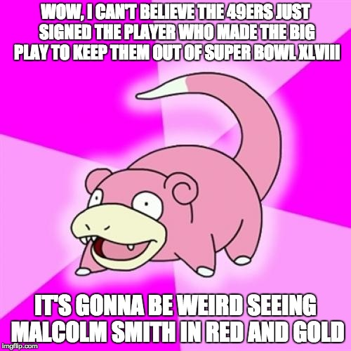 Slowpoke Meme | WOW, I CAN'T BELIEVE THE 49ERS JUST SIGNED THE PLAYER WHO MADE THE BIG PLAY TO KEEP THEM OUT OF SUPER BOWL XLVIII IT'S GONNA BE WEIRD SEEING | image tagged in memes,slowpoke | made w/ Imgflip meme maker