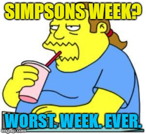 SIMPSONS WEEK? WORST. WEEK. EVER. | made w/ Imgflip meme maker