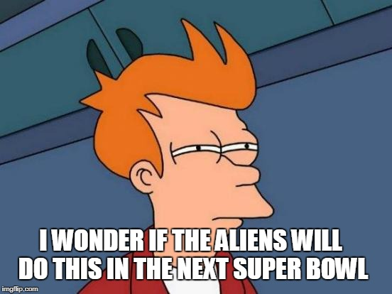 Futurama Fry Meme | I WONDER IF THE ALIENS WILL DO THIS IN THE NEXT SUPER BOWL | image tagged in memes,futurama fry | made w/ Imgflip meme maker