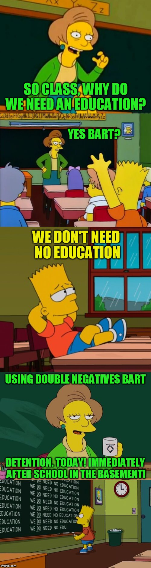 The Simpsons week (March 11th to 17th an A W_w event  ) Music Week! March 5-11, A Phantasmemegoric & thecoffeemaster Event | SO CLASS, WHY DO WE NEED AN EDUCATION? YES BART? WE DON'T NEED NO EDUCATION USING DOUBLE NEGATIVES BART DETENTION. TODAY! IMMEDIATELY AFTER  | image tagged in memes,the simpsons week,music week,pink floyd,twisted sister,simpsons | made w/ Imgflip meme maker