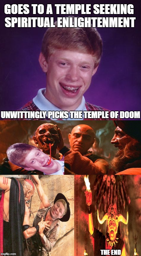 Brian in the Temple of Doom | GOES TO A TEMPLE SEEKING SPIRITUAL ENLIGHTENMENT UNWITTINGLY PICKS THE TEMPLE OF DOOM THE END | image tagged in funny memes,bad luck brian,indiana jones,temple of doom | made w/ Imgflip meme maker