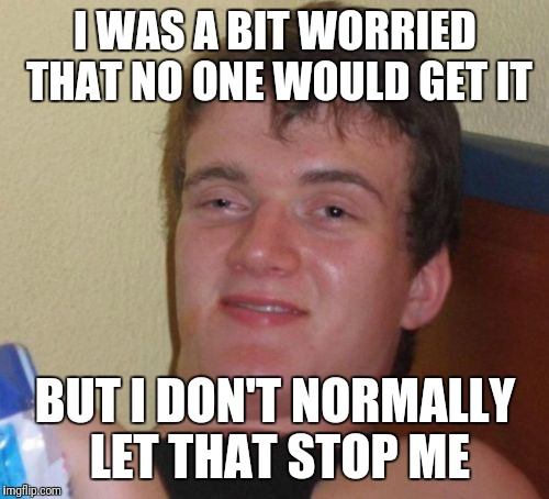 10 Guy Meme | I WAS A BIT WORRIED THAT NO ONE WOULD GET IT BUT I DON'T NORMALLY LET THAT STOP ME | image tagged in memes,10 guy | made w/ Imgflip meme maker