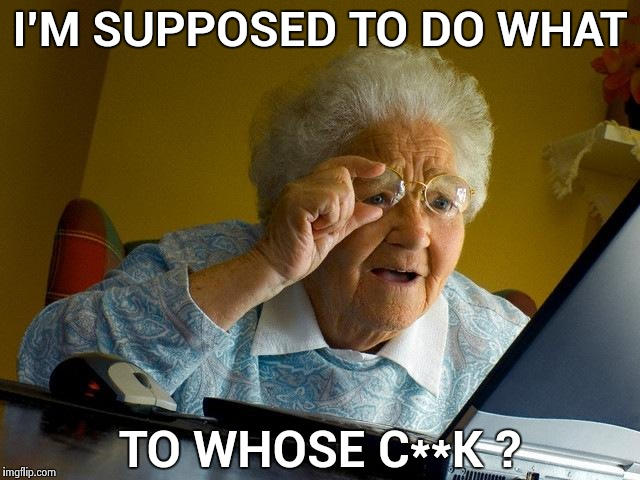 Grandma Finds The Internet Meme | I'M SUPPOSED TO DO WHAT TO WHOSE C**K ? | image tagged in memes,grandma finds the internet | made w/ Imgflip meme maker