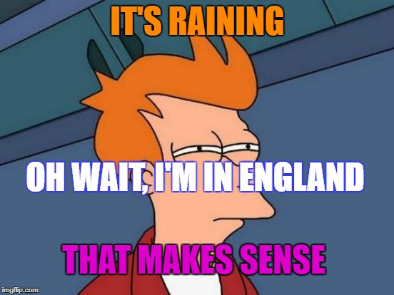 Futurama Fry Meme | IT'S RAINING OH WAIT, I'M IN ENGLAND THAT MAKES SENSE | image tagged in memes,futurama fry | made w/ Imgflip meme maker