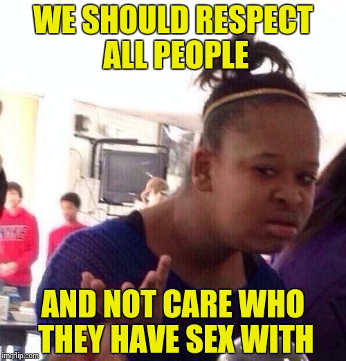 Black Girl Wat Meme | WE SHOULD RESPECT ALL PEOPLE AND NOT CARE WHO THEY HAVE SEX WITH | image tagged in memes,black girl wat | made w/ Imgflip meme maker