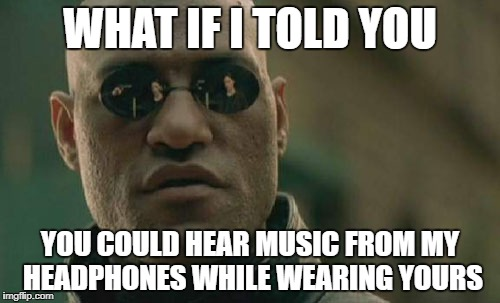 Matrix Morpheus Meme | WHAT IF I TOLD YOU YOU COULD HEAR MUSIC FROM MY HEADPHONES WHILE WEARING YOURS | image tagged in memes,matrix morpheus,music,earphones,headphones | made w/ Imgflip meme maker