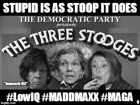 "Stupid is as Stoop IT Does? The Three Stooges of The Democratic Party. Maxine Waters #LowIQ #MADDMAXX #MAGA POTUS Rally PA | STUPID IS AS STOOP IT DOES #LowIQ #MADDMAXX #MAGA Q ""Impeach 45!"" 