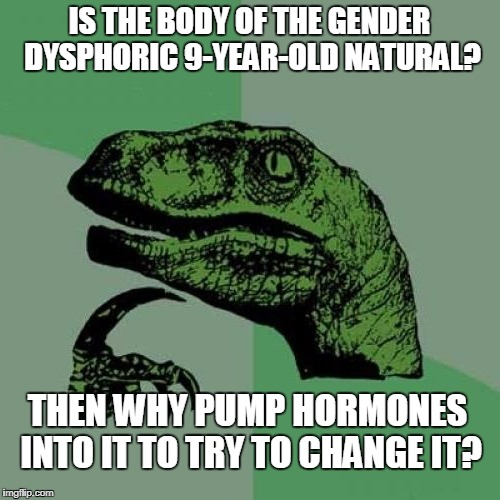 IS THE BODY OF THE GENDER DYSPHORIC 9-YEAR-OLD NATURAL? THEN WHY PUMP HORMONES INTO IT TO TRY TO CHANGE IT? | made w/ Imgflip meme maker