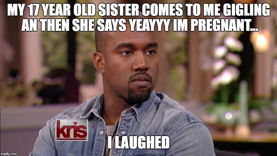 MY 17 YEAR OLD SISTER COMES TO ME GIGLING AN THEN SHE SAYS YEAYYY IM PREGNANT... I LAUGHED | image tagged in 20 | made w/ Imgflip meme maker