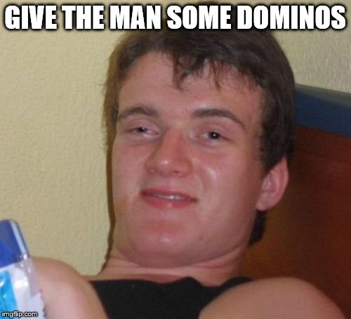 10 Guy Meme | GIVE THE MAN SOME DOMINOS | image tagged in memes,10 guy | made w/ Imgflip meme maker