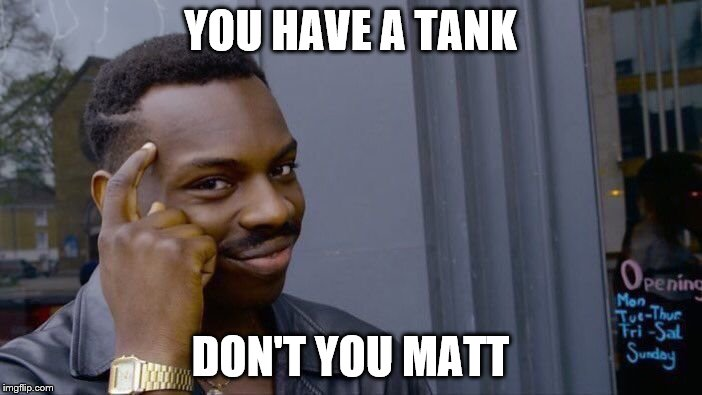 Roll Safe Think About It Meme | YOU HAVE A TANK DON'T YOU MATT | image tagged in memes,roll safe think about it | made w/ Imgflip meme maker