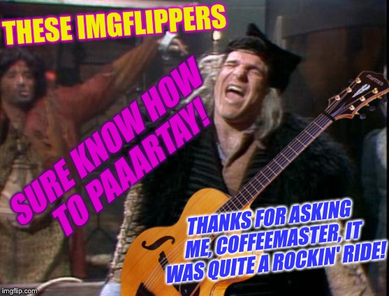 THESE IMGFLIPPERS SURE KNOW HOW TO PAAARTAY! THANKS FOR ASKING ME, COFFEEMASTER, IT WAS QUITE A ROCKIN' RIDE! | made w/ Imgflip meme maker
