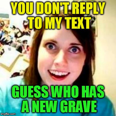 YOU DON'T REPLY TO MY TEXT GUESS WHO HAS A NEW GRAVE | made w/ Imgflip meme maker