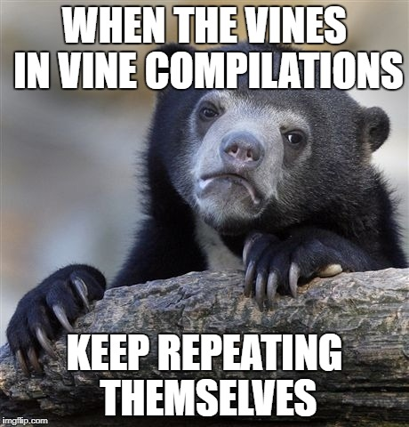 Confession Bear Meme | WHEN THE VINES IN VINE COMPILATIONS KEEP REPEATING THEMSELVES | image tagged in memes,confession bear | made w/ Imgflip meme maker