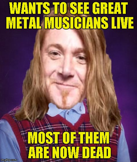 Bad Luck PowerMetalhead | WANTS TO SEE GREAT METAL MUSICIANS LIVE MOST OF THEM ARE NOW DEAD | image tagged in bad luck powermetalhead | made w/ Imgflip meme maker