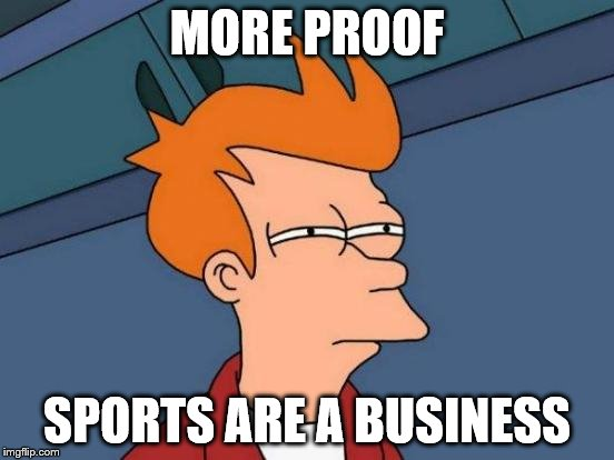 Futurama Fry Meme | MORE PROOF SPORTS ARE A BUSINESS | image tagged in memes,futurama fry | made w/ Imgflip meme maker