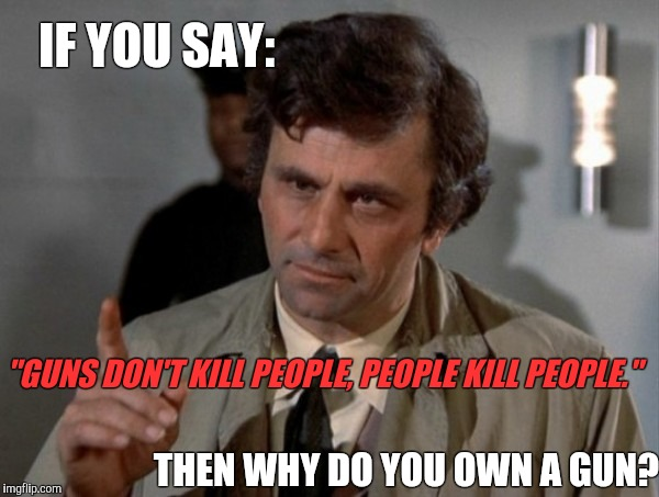 "One more thing... | IF YOU SAY: THEN WHY DO YOU OWN A GUN? ""GUNS DON'T KILL PEOPLE, PEOPLE KILL PEOPLE."" 