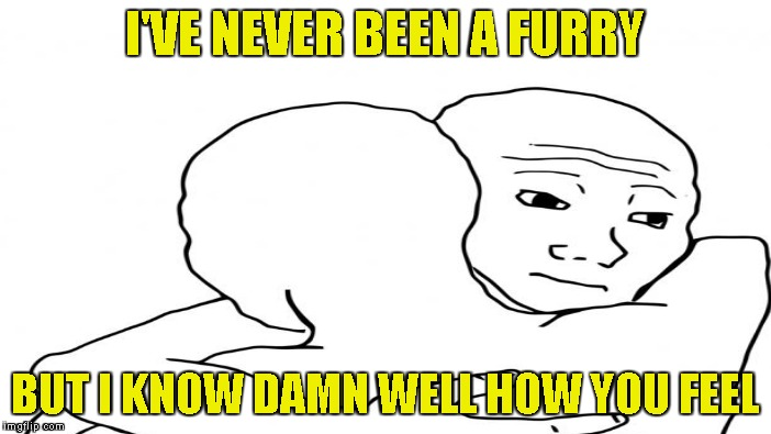 I'VE NEVER BEEN A FURRY BUT I KNOW DAMN WELL HOW YOU FEEL | made w/ Imgflip meme maker