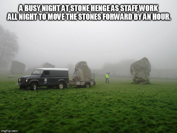 Stone Henge Daylight Savings Time | A BUSY NIGHT AT STONE HENGE AS STAFF WORK ALL NIGHT TO MOVE THE STONES FORWARD BY AN HOUR. | image tagged in daylight savings time,stonehenge | made w/ Imgflip meme maker