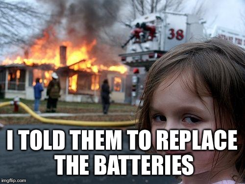 Disaster Girl Meme | I TOLD THEM TO REPLACE THE BATTERIES | image tagged in memes,disaster girl | made w/ Imgflip meme maker
