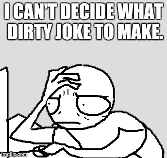I CAN'T DECIDE WHAT DIRTY JOKE TO MAKE. | made w/ Imgflip meme maker