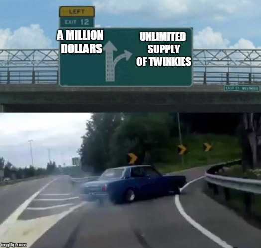 Left Exit 12 Off Ramp Meme | A MILLION DOLLARS UNLIMITED SUPPLY OF TWINKIES | image tagged in memes,left exit 12 off ramp | made w/ Imgflip meme maker