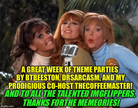 A GREAT WEEK OF THEME PARTIES BY BTBEESTON, DRSARCASM, AND MY PRODIGIOUS CO-HOST THECOFFEEMASTER! AND TO ALL THE TALENTED IMGFLIPPERS, THANK | made w/ Imgflip meme maker
