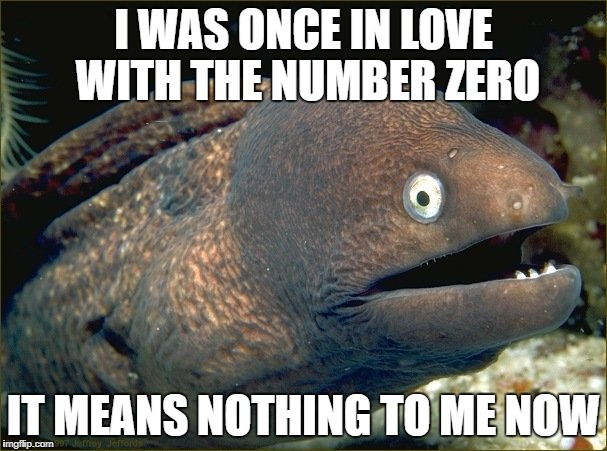 bad joke eel | I WAS ONCE IN LOVE WITH THE NUMBER ZERO IT MEANS NOTHING TO ME NOW | image tagged in bad joke eel | made w/ Imgflip meme maker