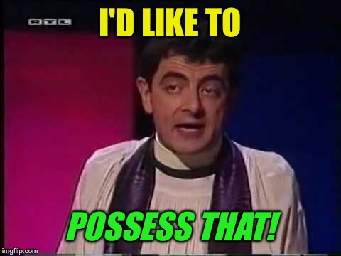 I'D LIKE TO POSSESS THAT! | made w/ Imgflip meme maker